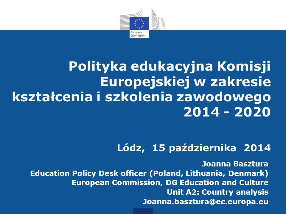 Polityka edukacyjna Komisji Europejskiej w zakresie kształcenia i szkolenia zawodowego 2014 - 2020 Lódz, 15 października 2014 Joanna Basztura Education Policy Desk officer (Poland, Lithuania, Denmark) European Commission, DG Education and Culture Unit A2: Country analysis Joanna.basztura@ec.europa.eu