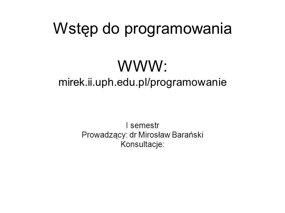 Wstęp do programowania WWW: mirek.ii.uph.edu.pl/programowanie I semestr Prowadzący: dr Mirosław Barański Konsultacje: