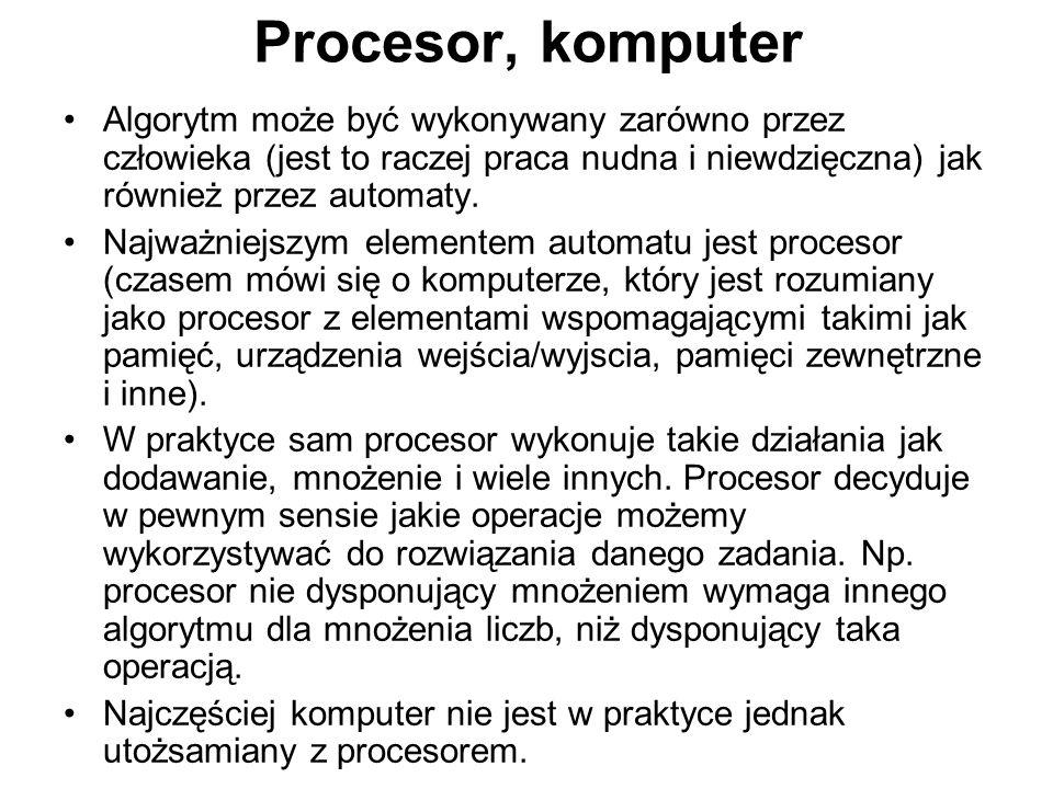 Procesor, komputer Algorytm może być wykonywany zarówno przez człowieka (jest to raczej praca nudna i niewdzięczna) jak również przez automaty. Najważ