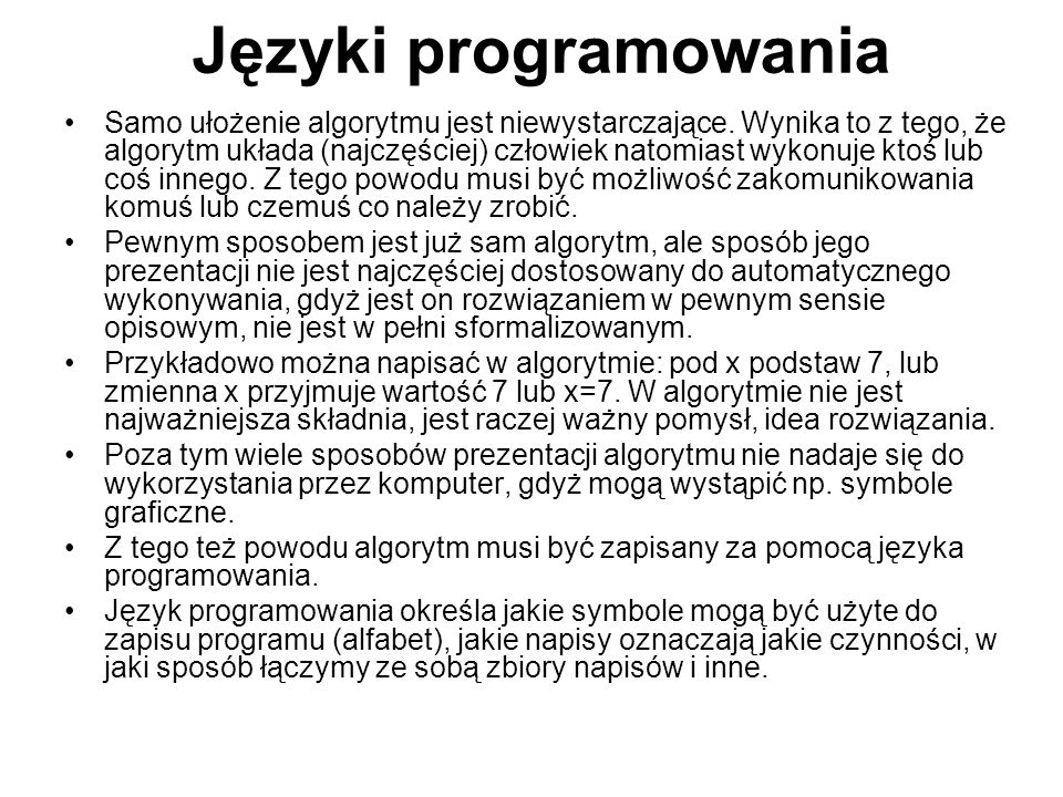 Języki programowania Samo ułożenie algorytmu jest niewystarczające. Wynika to z tego, że algorytm układa (najczęściej) człowiek natomiast wykonuje kto