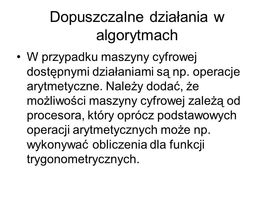Dopuszczalne działania w algorytmach W przypadku maszyny cyfrowej dostępnymi działaniami są np. operacje arytmetyczne. Należy dodać, że możliwości mas