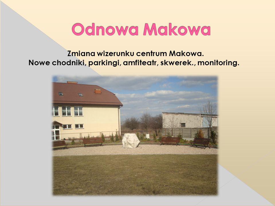 Zmiana wizerunku centrum Makowa. Nowe chodniki, parkingi, amfiteatr, skwerek., monitoring.