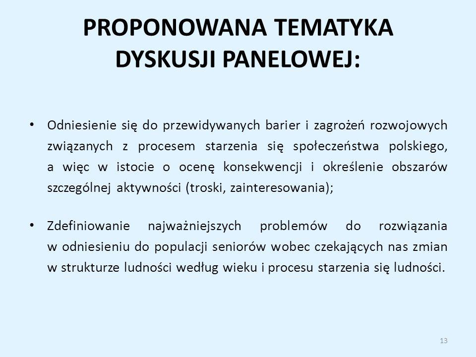 PROPONOWANA TEMATYKA DYSKUSJI PANELOWEJ: Odniesienie się do przewidywanych barier i zagrożeń rozwojowych związanych z procesem starzenia się społeczeństwa polskiego, a więc w istocie o ocenę konsekwencji i określenie obszarów szczególnej aktywności (troski, zainteresowania); Zdefiniowanie najważniejszych problemów do rozwiązania w odniesieniu do populacji seniorów wobec czekających nas zmian w strukturze ludności według wieku i procesu starzenia się ludności.