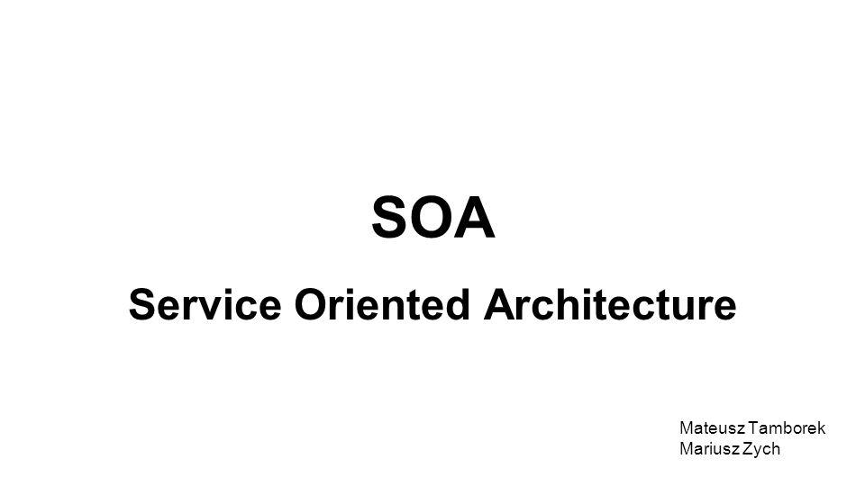SOA Service Oriented Architecture Mateusz Tamborek Mariusz Zych