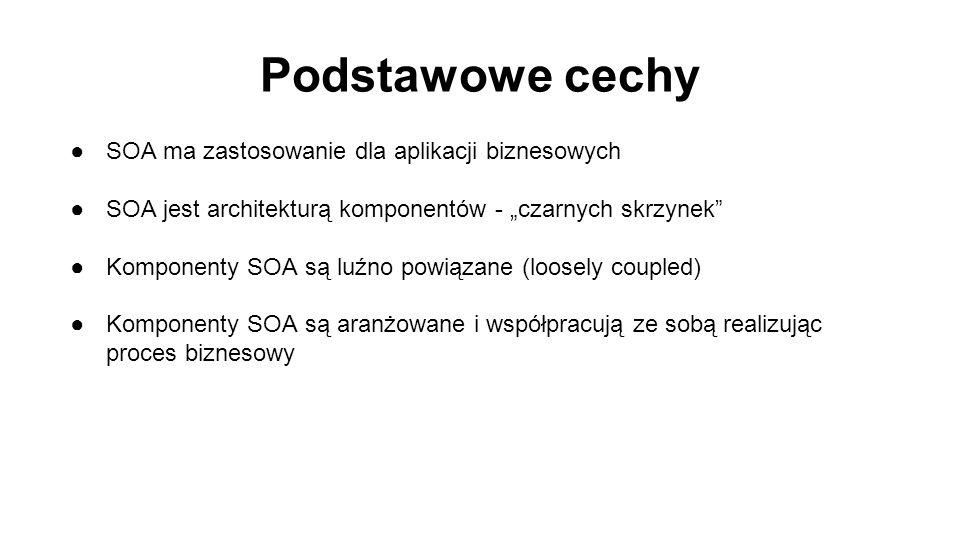 """Podstawowe cechy ●SOA ma zastosowanie dla aplikacji biznesowych ●SOA jest architekturą komponentów - """"czarnych skrzynek ●Komponenty SOA są luźno powiązane (loosely coupled) ●Komponenty SOA są aranżowane i współpracują ze sobą realizując proces biznesowy"""