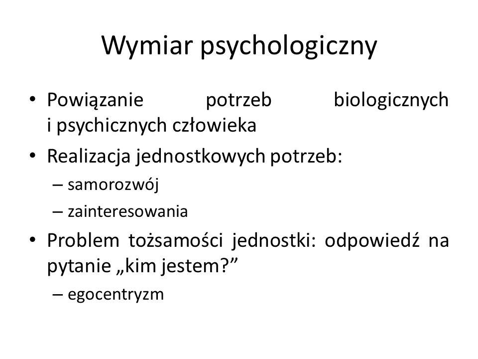 """Wymiar psychologiczny Powiązanie potrzeb biologicznych i psychicznych człowieka Realizacja jednostkowych potrzeb: – samorozwój – zainteresowania Problem tożsamości jednostki: odpowiedź na pytanie """"kim jestem? – egocentryzm"""