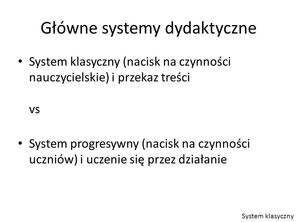 Główne systemy dydaktyczne System klasyczny (nacisk na czynności nauczycielskie) i przekaz treści vs System progresywny (nacisk na czynności uczniów) i uczenie się przez działanie System klasyczny