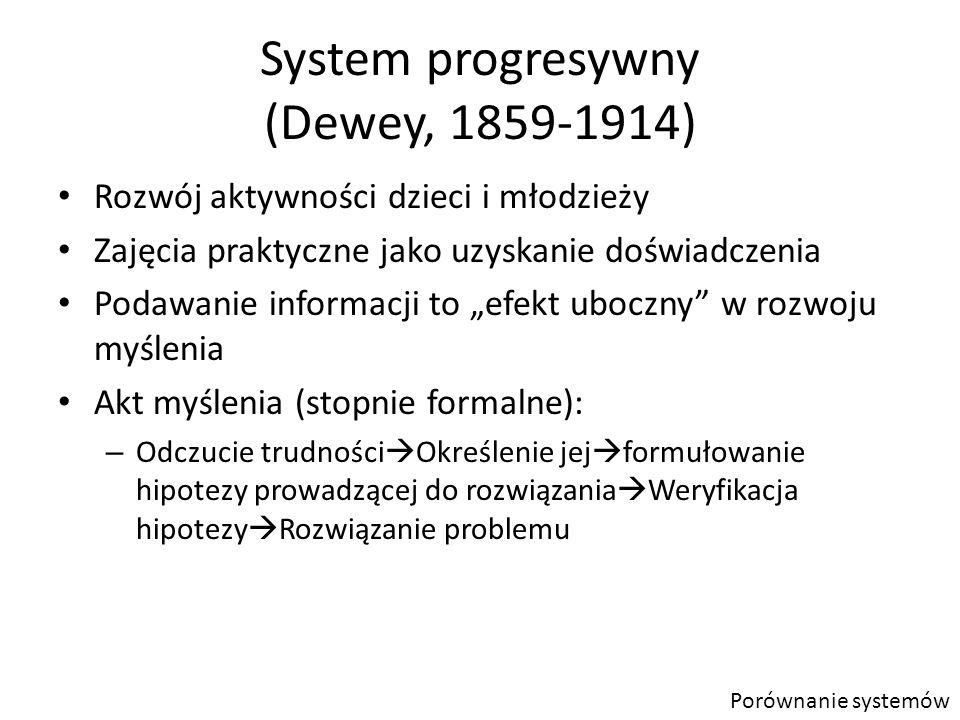 """System progresywny (Dewey, 1859-1914) Rozwój aktywności dzieci i młodzieży Zajęcia praktyczne jako uzyskanie doświadczenia Podawanie informacji to """"efekt uboczny w rozwoju myślenia Akt myślenia (stopnie formalne): – Odczucie trudności  Określenie jej  formułowanie hipotezy prowadzącej do rozwiązania  Weryfikacja hipotezy  Rozwiązanie problemu Porównanie systemów"""