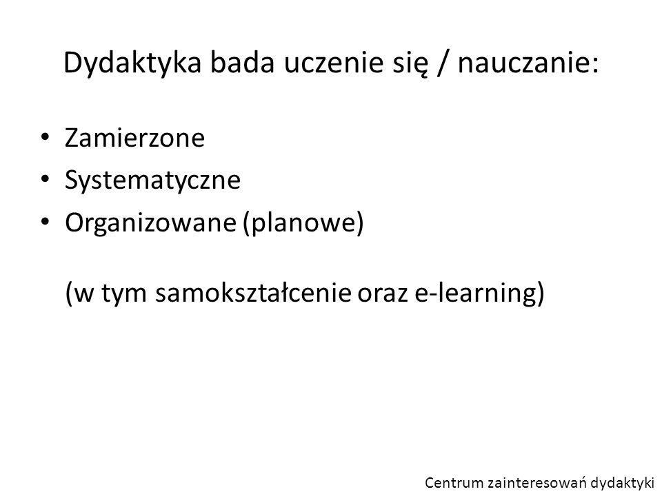 Dydaktyka bada uczenie się / nauczanie: Zamierzone Systematyczne Organizowane (planowe) (w tym samokształcenie oraz e-learning) Centrum zainteresowań dydaktyki