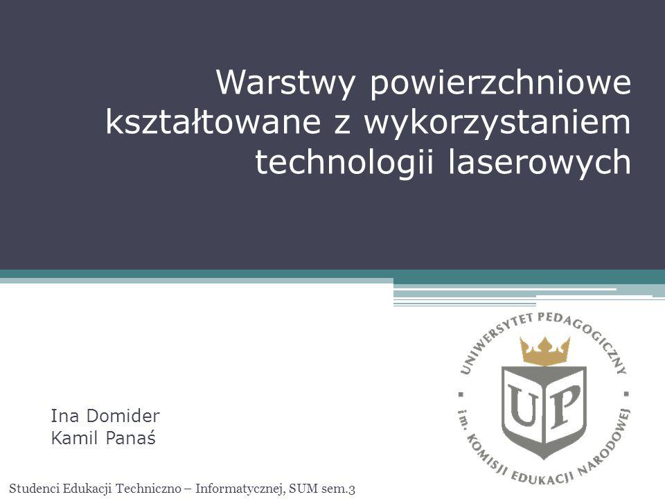 Warstwy powierzchniowe kształtowane z wykorzystaniem technologii laserowych Ina Domider Kamil Panaś Studenci Edukacji Techniczno – Informatycznej, SUM