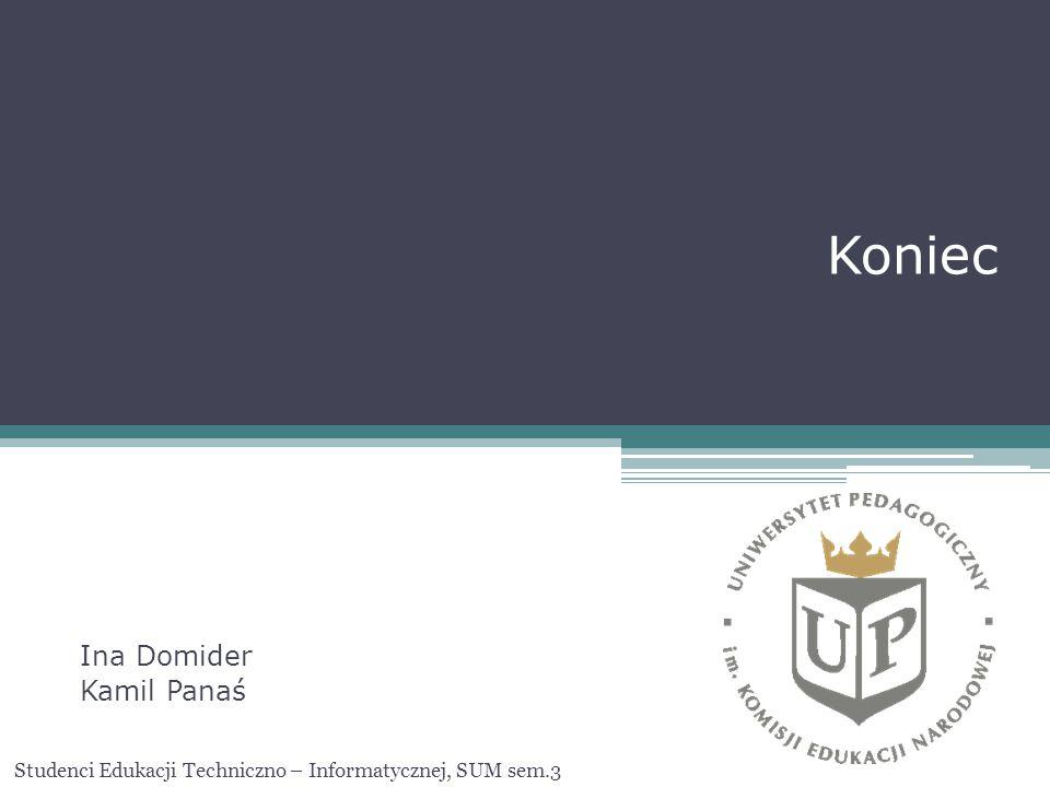 Koniec Ina Domider Kamil Panaś Studenci Edukacji Techniczno – Informatycznej, SUM sem.3