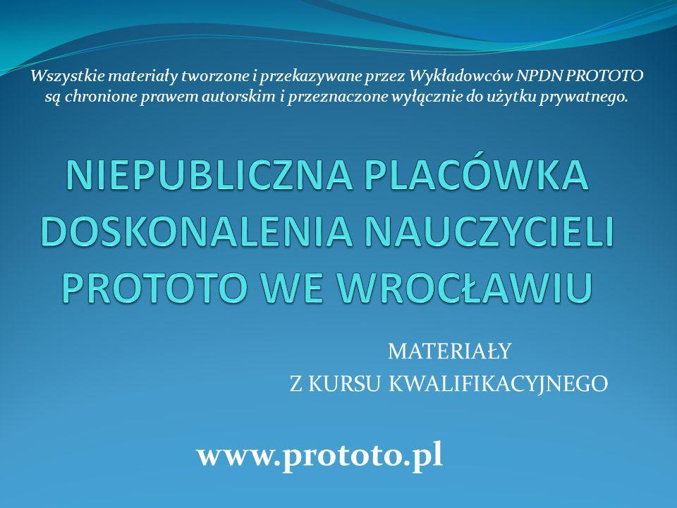 MATERIAŁY Z KURSU KWALIFIKACYJNEGO www.prototo.pl Wszystkie materiały tworzone i przekazywane przez Wykładowców NPDN PROTOTO są chronione prawem autorskim i przeznaczone wyłącznie do użytku prywatnego.