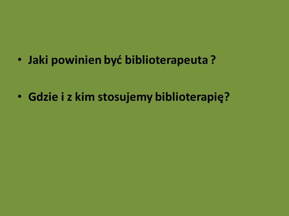 Jaki powinien być biblioterapeuta ? Gdzie i z kim stosujemy biblioterapię?