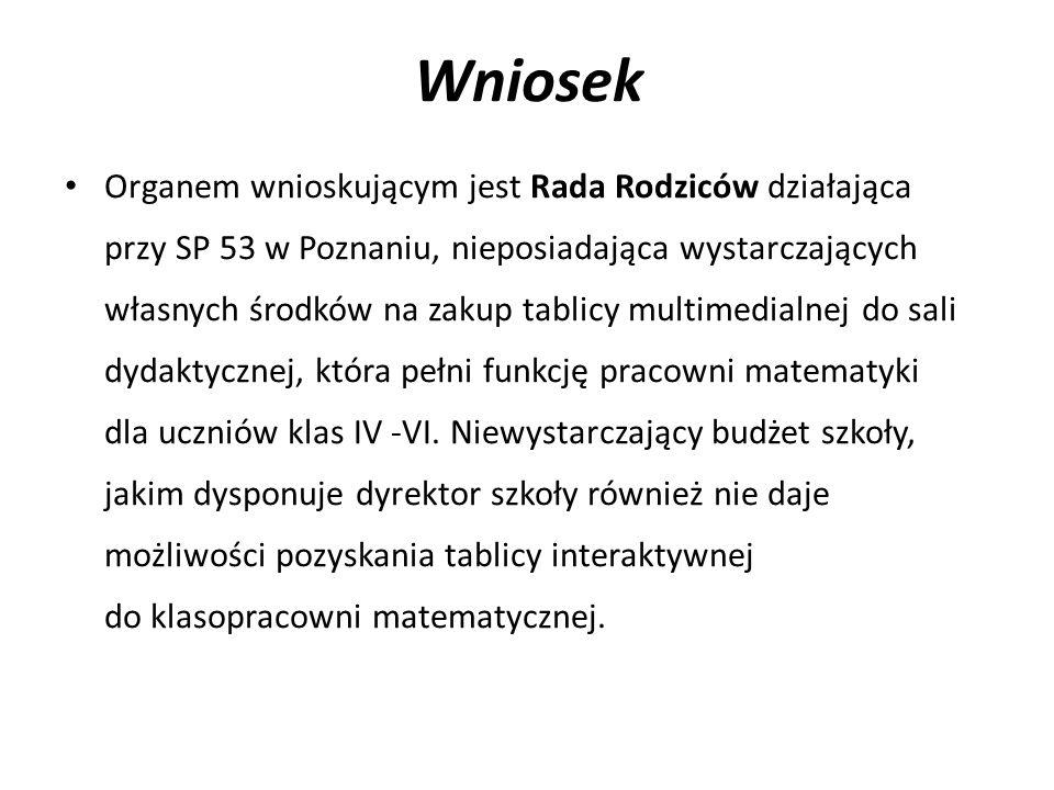Wniosek Organem wnioskującym jest Rada Rodziców działająca przy SP 53 w Poznaniu, nieposiadająca wystarczających własnych środków na zakup tablicy multimedialnej do sali dydaktycznej, która pełni funkcję pracowni matematyki dla uczniów klas IV -VI.