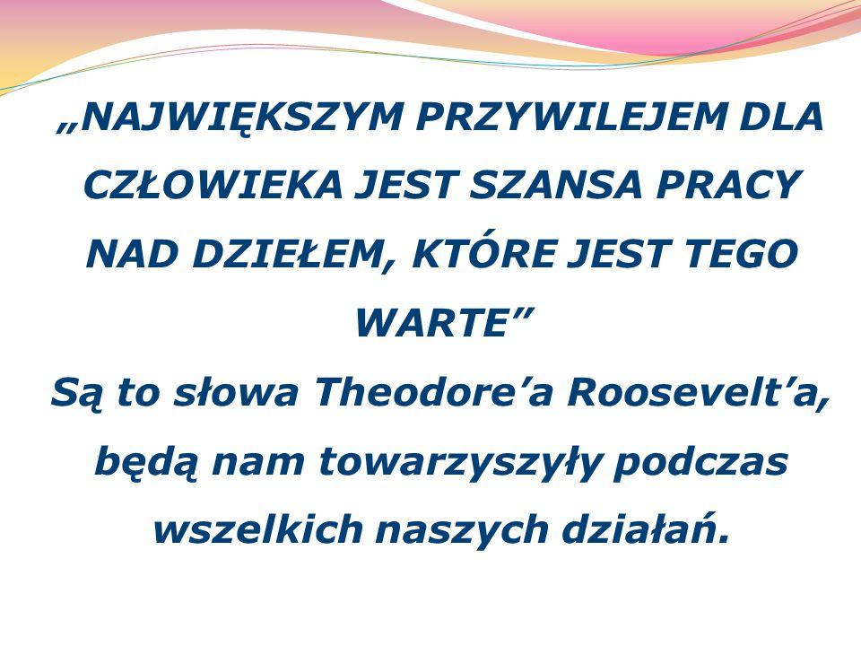 """""""NAJWIĘKSZYM PRZYWILEJEM DLA CZŁOWIEKA JEST SZANSA PRACY NAD DZIEŁEM, KTÓRE JEST TEGO WARTE Są to słowa Theodore'a Roosevelt'a, będą nam towarzyszyły podczas wszelkich naszych działań."""
