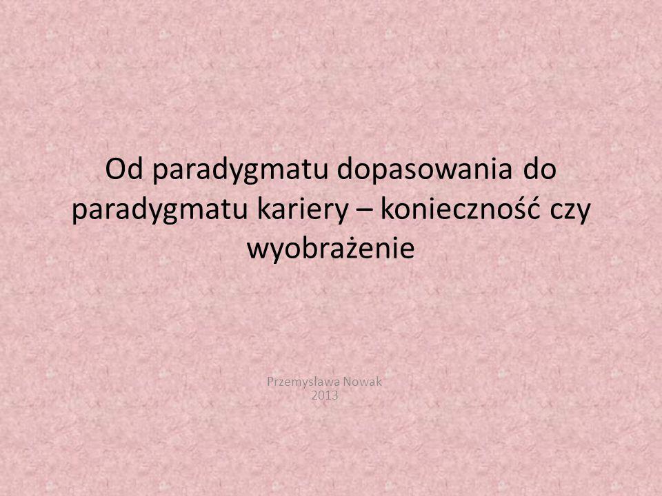 Od paradygmatu dopasowania do paradygmatu kariery – konieczność czy wyobrażenie Przemysława Nowak 2013
