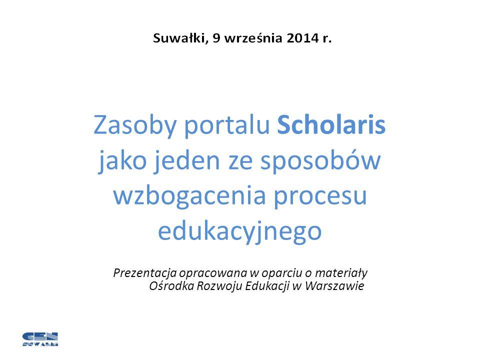 Zasoby portalu Scholaris jako jeden ze sposobów wzbogacenia procesu edukacyjnego Prezentacja opracowana w oparciu o materiały Ośrodka Rozwoju Edukacji