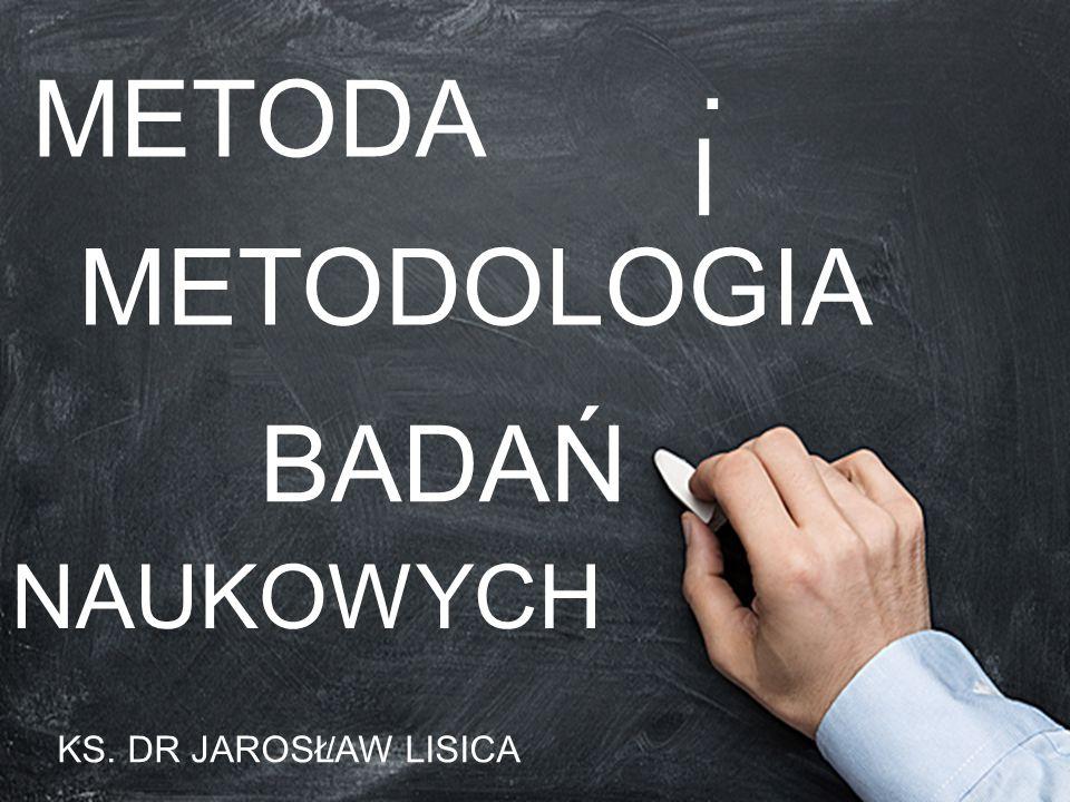 METODA I METODOLOGIA BADAŃ NAUKOWYCH KS. DR JAROSŁAW LISICA /.