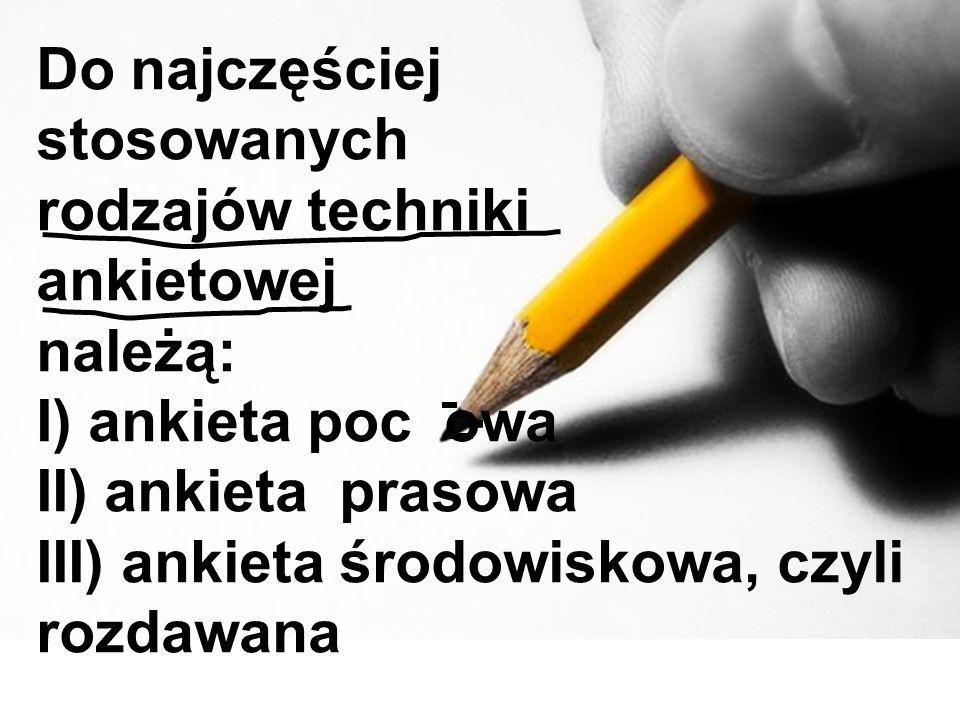 Do najczęściej stosowanych rodzajów techniki ankietowej należą: I) ankieta poc owa II) ankieta prasowa III) ankieta środowiskowa, czyli rozdawana