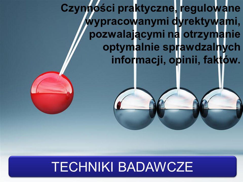 TECHNIKI BADAWCZE Czynności praktyczne, regulowane wypracowanymi dyrektywami, pozwalającymi na otrzymanie optymalnie sprawdzalnych informacji, opinii,
