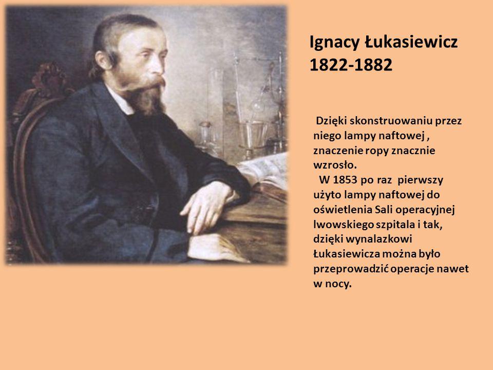 Ignacy Łukasiewicz 1822-1882 Dzięki skonstruowaniu przez niego lampy naftowej, znaczenie ropy znacznie wzrosło. W 1853 po raz pierwszy użyto lampy naf
