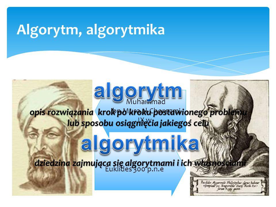 3 Algorytm, algorytmika Muhammad ibn Musa al-Chorezmi IX w. Euklides 300 p.n.e opis rozwiązania krok po kroku postawionego problemu lub sposobu osiągn