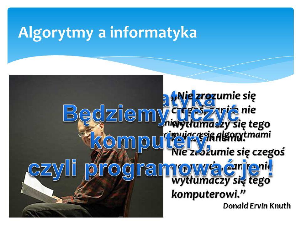 """informatyka + 4 Algorytmy a informatyka jedna z definicji: dziedzina wiedzy i działalności zajmująca się algorytmami """"Nie zrozumie się czegoś, zanim n"""