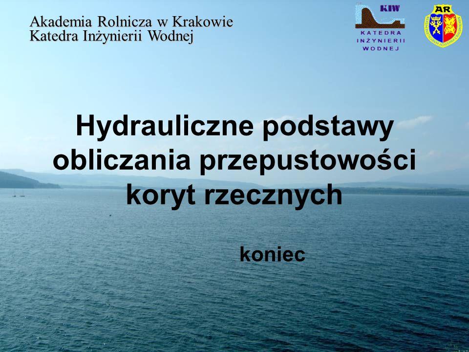 Hydrauliczne podstawy obliczania przepustowości koryt rzecznych Akademia Rolnicza w Krakowie Katedra Inżynierii Wodnej koniec