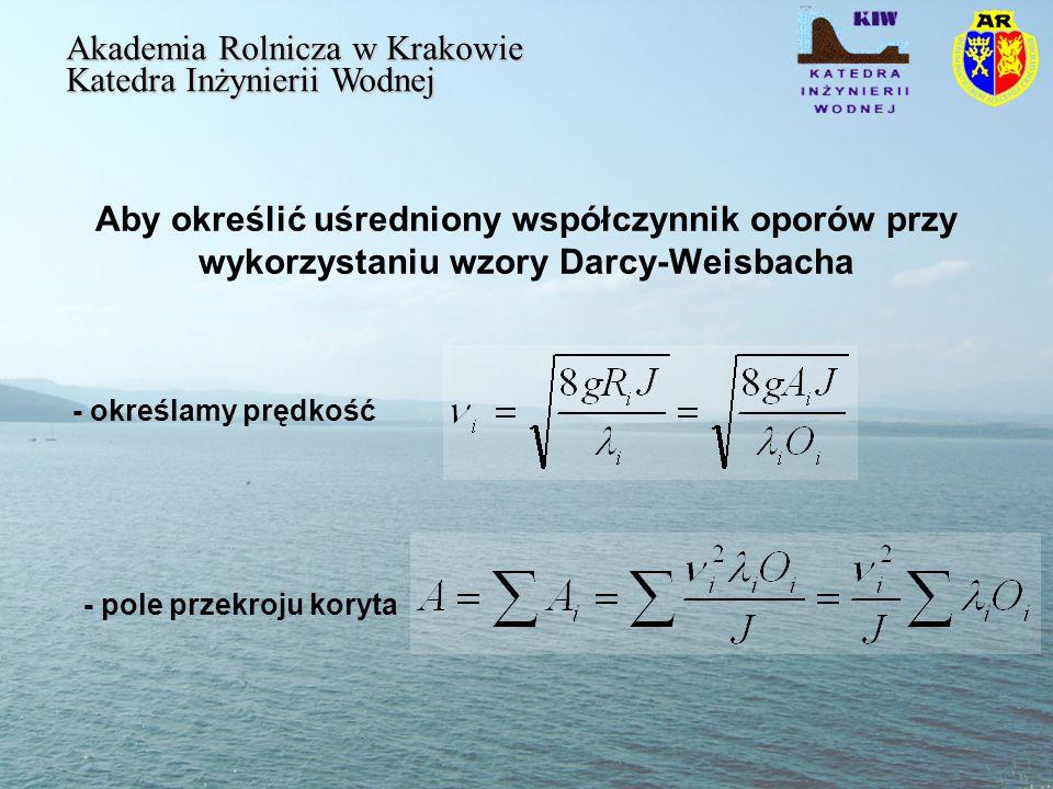 Aby określić uśredniony współczynnik oporów przy wykorzystaniu wzory Darcy-Weisbacha Akademia Rolnicza w Krakowie Katedra Inżynierii Wodnej - określamy prędkość - pole przekroju koryta