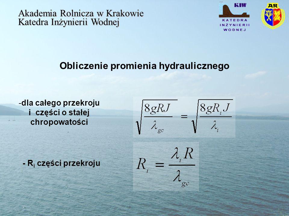 Obliczenie promienia hydraulicznego Akademia Rolnicza w Krakowie Katedra Inżynierii Wodnej -dla całego przekroju i części o stałej chropowatości - R i części przekroju