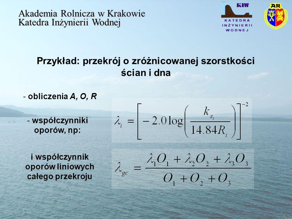 Przykład: przekrój o zróżnicowanej szorstkości ścian i dna Akademia Rolnicza w Krakowie Katedra Inżynierii Wodnej - obliczenia A, O, R - współczynniki oporów, np: i współczynnik oporów liniowych całego przekroju