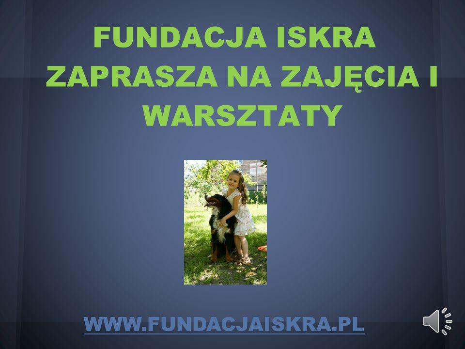 FUNDACJA ISKRA ZAPRASZA NA ZAJĘCIA I WARSZTATY WWW.FUNDACJAISKRA.PL