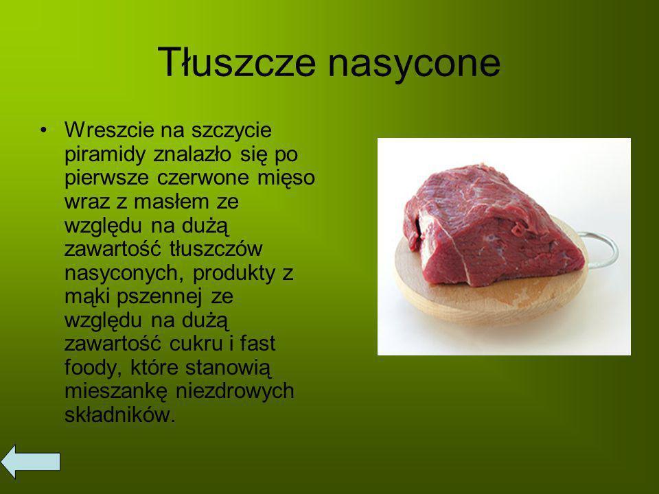 Tłuszcze nasycone Wreszcie na szczycie piramidy znalazło się po pierwsze czerwone mięso wraz z masłem ze względu na dużą zawartość tłuszczów nasyconych, produkty z mąki pszennej ze względu na dużą zawartość cukru i fast foody, które stanowią mieszankę niezdrowych składników.