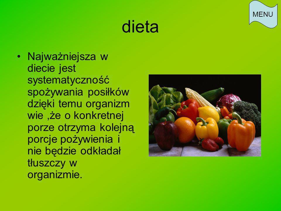 dieta Najważniejsza w diecie jest systematyczność spożywania posiłków dzięki temu organizm wie,że o konkretnej porze otrzyma kolejną porcje pożywienia i nie będzie odkładał tłuszczy w organizmie.