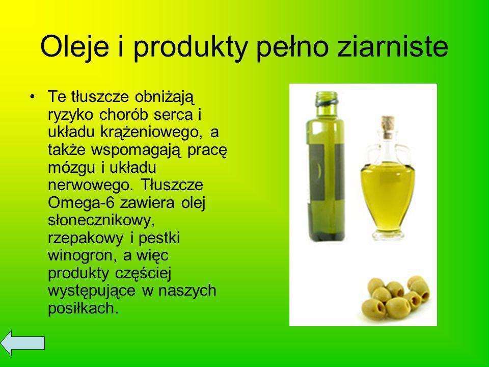 Oleje i produkty pełno ziarniste Te tłuszcze obniżają ryzyko chorób serca i układu krążeniowego, a także wspomagają pracę mózgu i układu nerwowego.