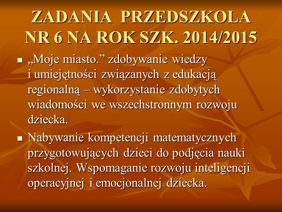 """ZADANIA PRZEDSZKOLA NR 6 NA ROK SZK. 2014/2015 """"Moje miasto."""" zdobywanie wiedzy i umiejętności związanych z edukacją regionalną – wykorzystanie zdobyt"""