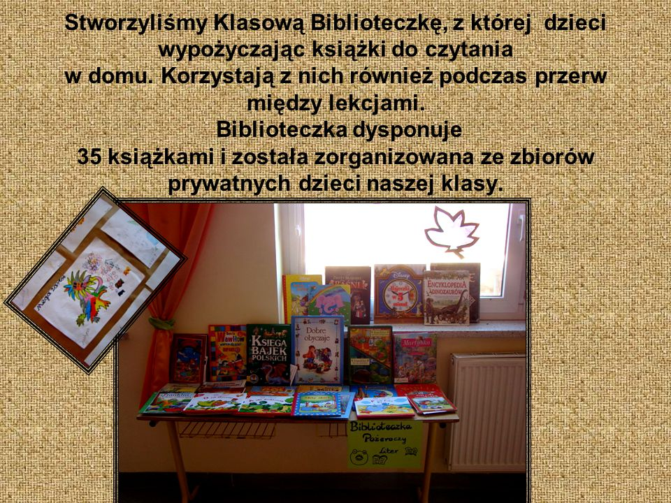 Stworzyliśmy Klasową Biblioteczkę, z której dzieci wypożyczając książki do czytania w domu.
