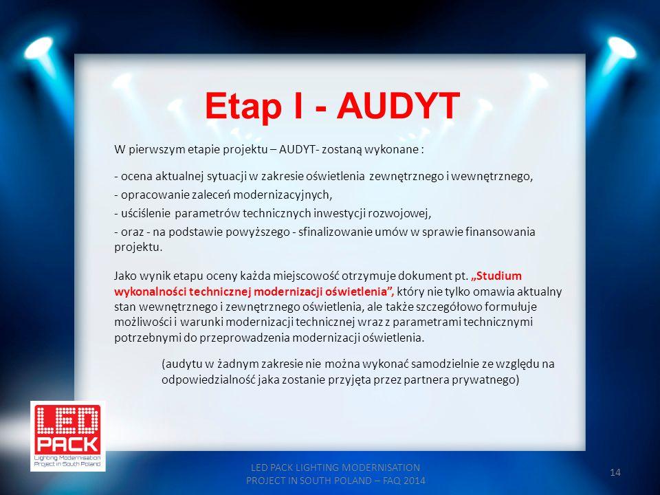14 Etap I - AUDYT LED PACK LIGHTING MODERNISATION PROJECT IN SOUTH POLAND – FAQ 2014 W pierwszym etapie projektu – AUDYT- zostaną wykonane : - ocena a