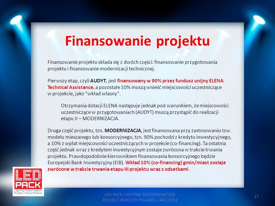 17 Finansowanie projektu LED PACK LIGHTING MODERNISATION PROJECT IN SOUTH POLAND – FAQ 2014 Finansowanie projektu składa się z dwóch części: finansowa