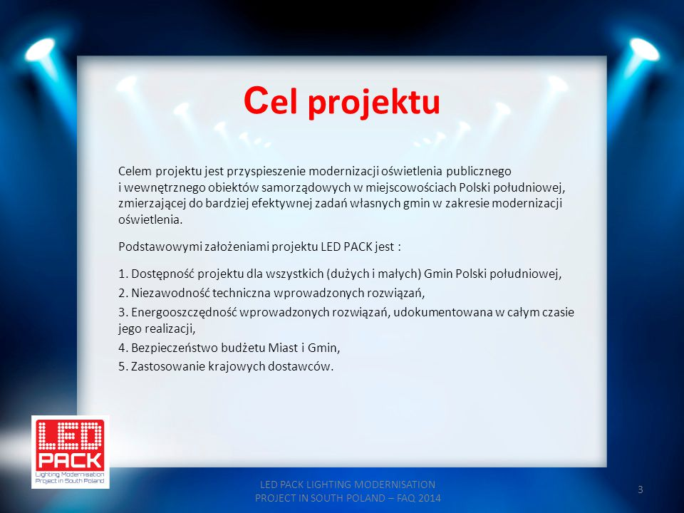 14 Etap I - AUDYT LED PACK LIGHTING MODERNISATION PROJECT IN SOUTH POLAND – FAQ 2014 W pierwszym etapie projektu – AUDYT- zostaną wykonane : - ocena aktualnej sytuacji w zakresie oświetlenia zewnętrznego i wewnętrznego, - opracowanie zaleceń modernizacyjnych, - uściślenie parametrów technicznych inwestycji rozwojowej, - oraz - na podstawie powyższego - sfinalizowanie umów w sprawie finansowania projektu.