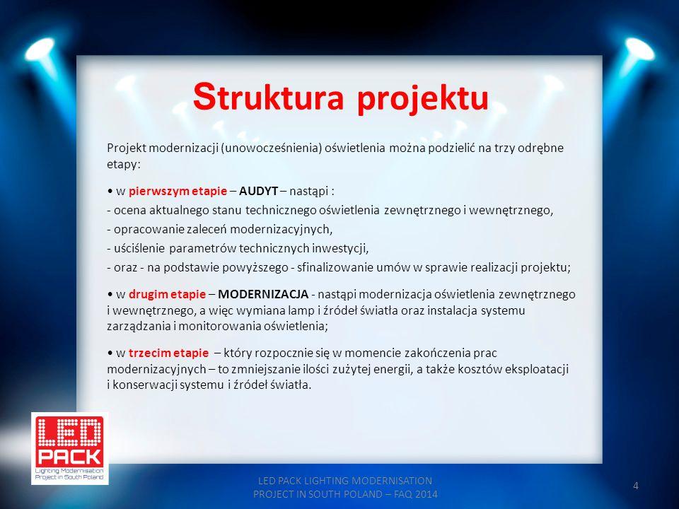 """15 Etap II - MODERNIZACJA LED PACK LIGHTING MODERNISATION PROJECT IN SOUTH POLAND – FAQ 2014 Modernizacja oświetlenia jest drugim etapem projektu i ma następujący przebieg: etap rozpoczyna się od przeprowadzenia wspólnego przetargu, w którym wyłoniony zostaje Partner Prywatny lub konsorcjum, przeprowadzające modernizację techniczną; Partner Prywatny zawiera oddzielnie z każdą miejscowością """"Umowę o modernizację ; Posiadając """"Umowy o modernizację Partner Prywatny zawiera umowę o finansowanie z instytucjami finansującymi; Partner Prywatny zawiera oddzielnie z każdą miejscowością """"Umowę gwarancji zmniejszenia kosztów , w której przyjmuje odpowiedzialność za realizację zawartego w umowie zmniejszenia kosztów odnoszącego się do gminy/miasta; Partner Prywatny przeprowadza prace techniczne określone we wspólnym postępowaniu przetargowym i oddaje do eksploatacji nowe punkty świetlne, system zarządzania oraz utylizuje stare źródła świetlne."""