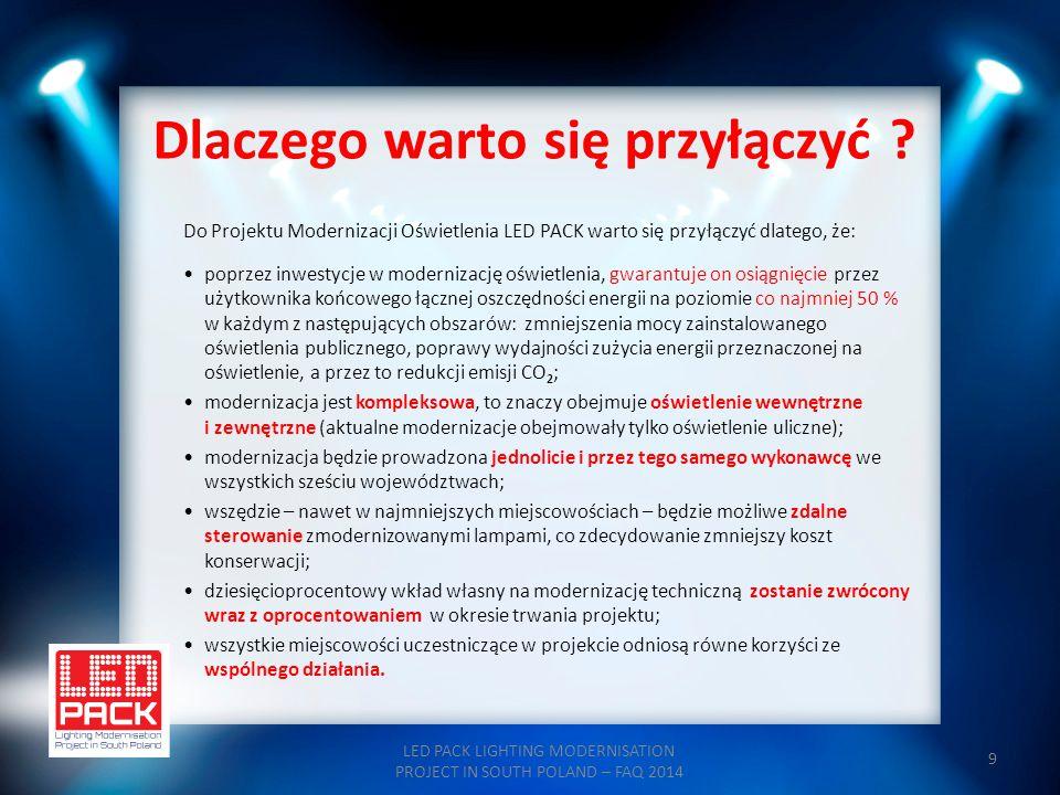 9 Dlaczego warto się przyłączyć ? LED PACK LIGHTING MODERNISATION PROJECT IN SOUTH POLAND – FAQ 2014 Do Projektu Modernizacji Oświetlenia LED PACK war
