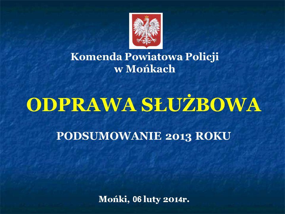 ODPRAWA SŁUŻBOWA PODSUMOWANIE 2013 ROKU Mońki, 06 luty 201 4 r. Komenda Powiatowa Policji w Mońkach