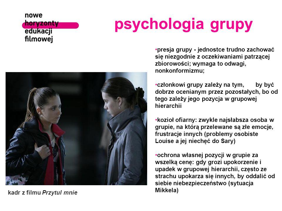 psychologia grupy presja grupy - jednostce trudno zachować się niezgodnie z oczekiwaniami patrzącej zbiorowości; wymaga to odwagi, nonkonformizmu; członkowi grupy zależy na tym, by być dobrze ocenianym przez pozostałych, bo od tego zależy jego pozycja w grupowej hierarchii kozioł ofiarny: zwykle najsłabsza osoba w grupie, na którą przelewane są złe emocje, frustracje innych (problemy osobiste Louise a jej niechęć do Sary) ochrona własnej pozycji w grupie za wszelką cenę: gdy grozi upokorzenie i upadek w grupowej hierarchii, często ze strachu upokarza się innych, by oddalić od siebie niebezpieczeństwo (sytuacja Mikkela) kadr z filmu Przytul mnie