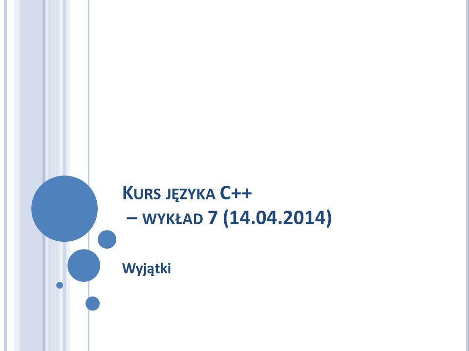 K URS JĘZYKA C++ – WYKŁAD 7 (14.04.2014) Wyjątki