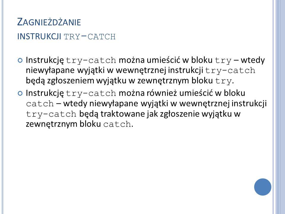 Z AGNIEŻDŻANIE INSTRUKCJI TRY - CATCH Instrukcję try-catch można umieścić w bloku try – wtedy niewyłapane wyjątki w wewnętrznej instrukcji try-catch będą zgłoszeniem wyjątku w zewnętrznym bloku try.