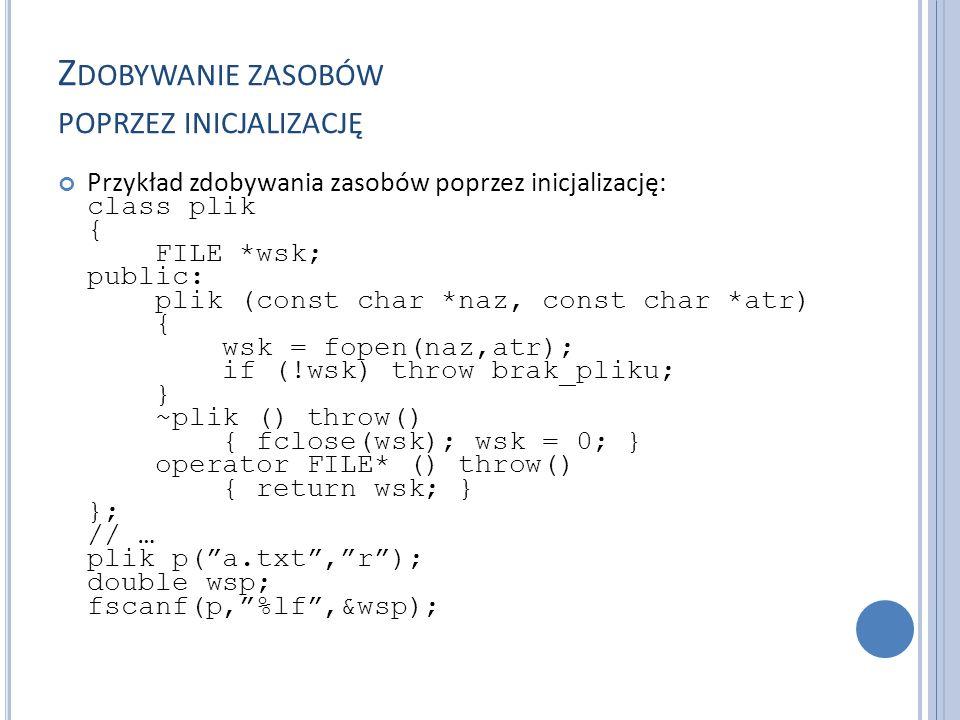 Z DOBYWANIE ZASOBÓW POPRZEZ INICJALIZACJĘ Przykład zdobywania zasobów poprzez inicjalizację: class plik { FILE *wsk; public: plik (const char *naz, const char *atr) { wsk = fopen(naz,atr); if (!wsk) throw brak_pliku; } ~plik () throw() { fclose(wsk); wsk = 0; } operator FILE* () throw() { return wsk; } }; // … plik p( a.txt , r ); double wsp; fscanf(p, %lf ,&wsp);