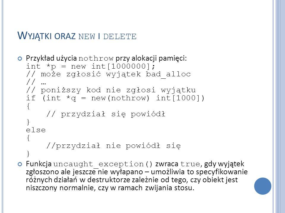 W YJĄTKI ORAZ NEW I DELETE Przykład użycia nothrow przy alokacji pamięci: int *p = new int[1000000]; // może zgłosić wyjątek bad_alloc // … // poniższy kod nie zgłosi wyjątku if (int *q = new(nothrow) int[1000]) { // przydział się powiódł } else { //przydział nie powiódł się } Funkcja uncaught_exception() zwraca true, gdy wyjątek zgłoszono ale jeszcze nie wyłapano – umożliwia to specyfikowanie różnych działań w destruktorze zależnie od tego, czy obiekt jest niszczony normalnie, czy w ramach zwijania stosu.