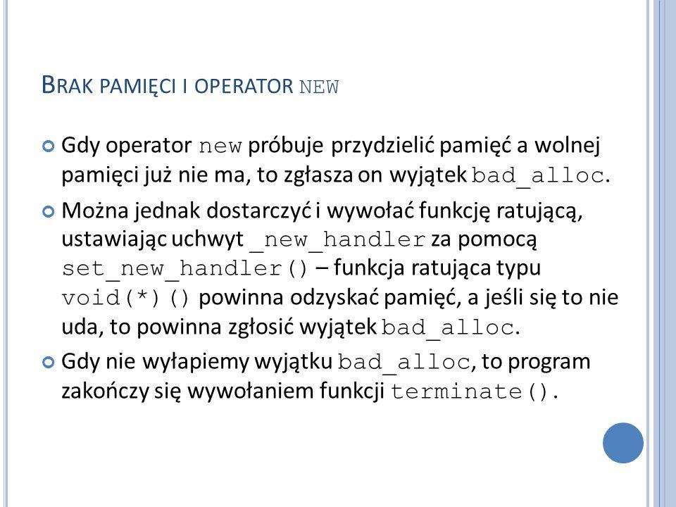 B RAK PAMIĘCI I OPERATOR NEW Gdy operator new próbuje przydzielić pamięć a wolnej pamięci już nie ma, to zgłasza on wyjątek bad_alloc.
