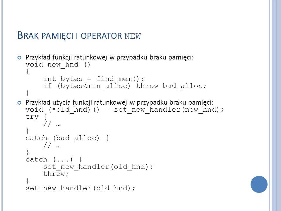 B RAK PAMIĘCI I OPERATOR NEW Przykład funkcji ratunkowej w przypadku braku pamięci: void new_hnd () { int bytes = find_mem(); if (bytes<min_alloc) throw bad_alloc; } Przykład użycia funkcji ratunkowej w przypadku braku pamięci: void (*old_hnd)() = set_new_handler(new_hnd); try { // … } catch (bad_alloc) { // … } catch (...) { set_new_handler(old_hnd); throw; } set_new_handler(old_hnd);